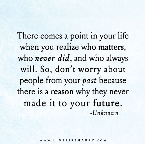 There comes a point in your life when you realize who matters, who never did, and who always will. So, don't worry about people from your past because there is a reason why they never made it to your future.