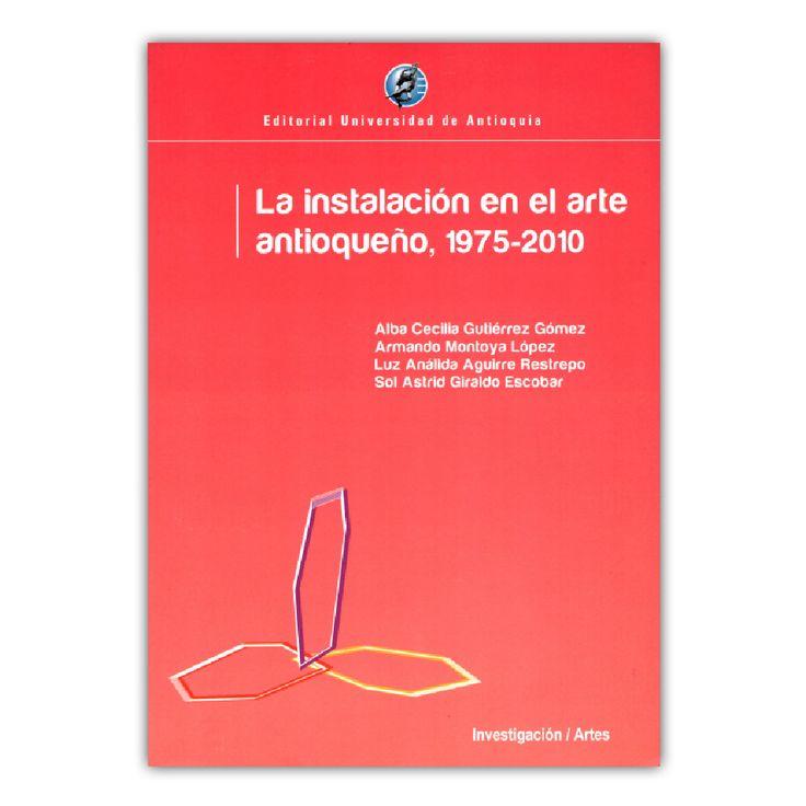 La instalación en el arte antioqueño, 1975 - 2010– Varios – Editorial Universidad de Antioquia  www.librosyeditores.com Editores y distribuidores.
