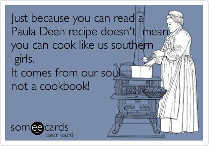 Just because you can read a Paula Deen recipe doesn't mean you can cook like us southern girls. It comes from our soul not a cookbook!