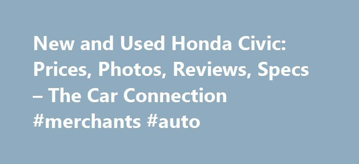 New and Used Honda Civic: Prices, Photos, Reviews, Specs – The Car Connection #merchants #auto http://usa.remmont.com/new-and-used-honda-civic-prices-photos-reviews-specs-the-car-connection-merchants-auto/  #used honda civic # Honda Civic What will I get by subscribing to email updates? At The Car Connection we are continually striving to get you timely, relevant information about the vehicle you are interested in. Our email updates will notify you whenever we have new information on this…