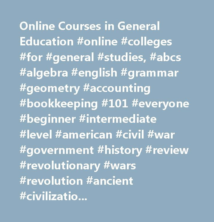Online Courses in General Education #online #colleges #for #general #studies, #abcs #algebra #english #grammar #geometry #accounting #bookkeeping #101 #everyone #beginner #intermediate #level #american #civil #war #government #history #review #revolutionary #wars #revolution #ancient #civilizations #applied #behavior #analysis #strategies #teachers #attention #deficit #disorders #add #adhd #autism #spectrum #babysitting #basic #speaking #skills #math #parenting #research #biology #building…