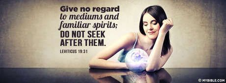 Leviticus 19:31 NKJV - Give No Regard To Mediums And Familiar Spirits. Do Not Seek After Them.  [Who would want or need them anyway? If we are following our Father God, He provides for all of our needs and cares for us! )