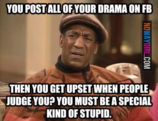 Why Do You Post All Of Your Drama On Facebook? Couldn't have said it better sorry if it's rude but it's so true.