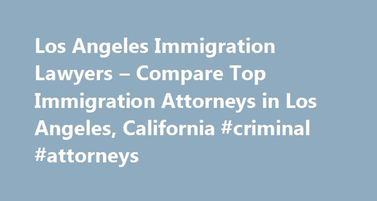 Los Angeles Immigration Lawyers – Compare Top Immigration Attorneys in Los Angeles, California #criminal #attorneys http://attorney.remmont.com/los-angeles-immigration-lawyers-compare-top-immigration-attorneys-in-los-angeles-california-criminal-attorneys/  #immigration attorney los angeles Los Angeles. California Immigration Lawyers Related Practice Areas Need immigration help? The U.S. Citizenship and Immigration Services (formerly the Immigration and Naturalization Service) and Immigration…