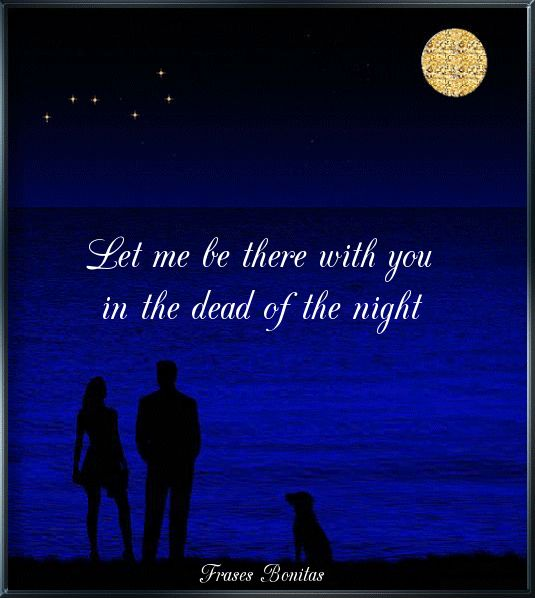 Let me be there with you in the dead of the night.