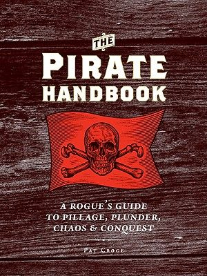 The Pirate Handbook  A Rogue's Guide to Pillage, Plunder, Chaos & Conquest By Pat Croce