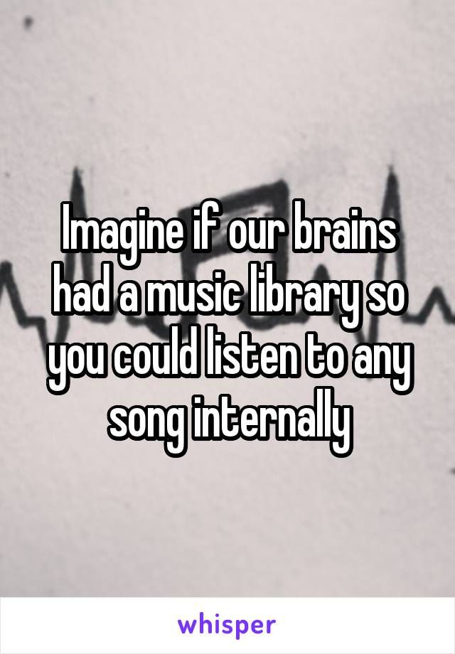 Imagine if our brains had a music library so you could listen to any song internally