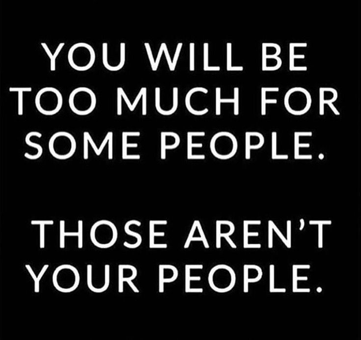YOU WILL BE TOO MUCH FOR SUCH PEOPLE... THOSE AREN'T YOUR PEOPLE. THEY ARE FOR THE OTHER PEOPLE WHO ARE TOO MUCH OK!!!
