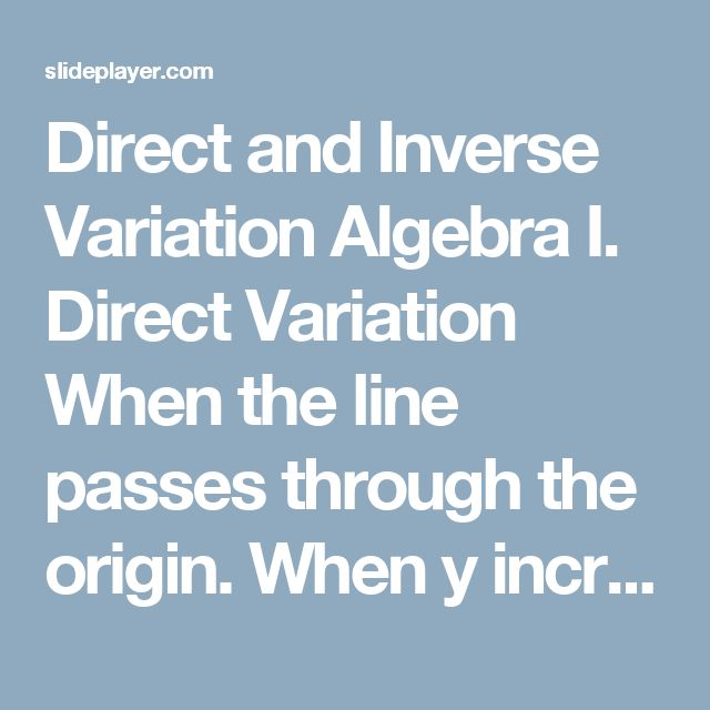 Direct and Inverse Variation Algebra I. Direct Variation When the line passes through the origin. When y increases, x increases. Equation: y = kx, where. - ppt download