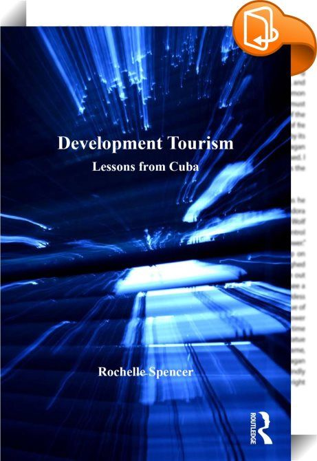 Development Tourism    :  Tourism in Cuba - described by Fidel Castro as 'the evil we have to have' - has been regarded both with ambivalence, and as a crucial aspect of development and poverty alleviation. The result is a remarkable approach to tourism, one which often compels tourists to become agents of development through solidarity.   Drawing on her experiences of working in an NGO in Cuba, the author uses a multi-sited ethnographic approach to investigate tourism motivations and ...
