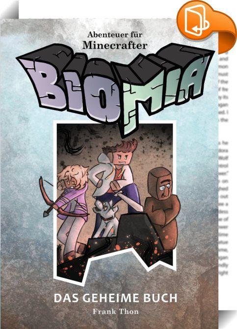 Abenteuer für Minecrafter: BIOMIA - Das geheime Buch    ::  Ian erwacht in einer fremden und feindseligen Welt. Alles ist eckig und bösartige Geschöpfe bedrohen sein Leben. Er weiß nicht wer er ist und wie er dort hingekommen ist. Nur langsam findet er sich zurecht und erfährt nach und nach, dass er nicht der erste mit diesem Schicksal ist. Ein geheimnisvolles Buch soll die Antworten auf Ians Fragen liefern. Um es zu finden begibt er sich in tödliche Gefahr...  Der Roman kann mit Minec...