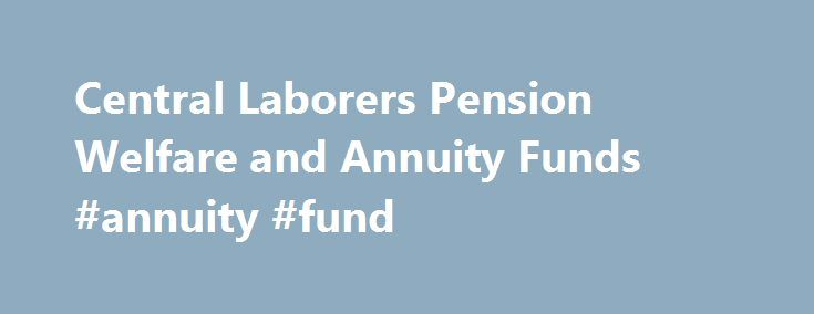 Central Laborers Pension Welfare and Annuity Funds #annuity #fund http://minneapolis.remmont.com/central-laborers-pension-welfare-and-annuity-funds-annuity-fund/  # DON�T BE THE LAST ONE TO KNOW! STAY ABREAST OF IMPORTANT ANNOUNCEMENTS REGARDING YOUR BENEFITS! Central Laborers� wants to keep you informed. The best way to ensure you will receive timely updates about your benefits is to maintain accurate contact information. To confirm your address, birth date phone number on file at the Fund…
