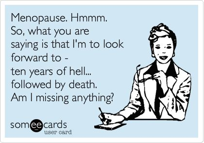 Menopause. Hmmm. So, what you are saying is that I'm to look forward to - ten years of hell... followed by death. Am I missing anything?