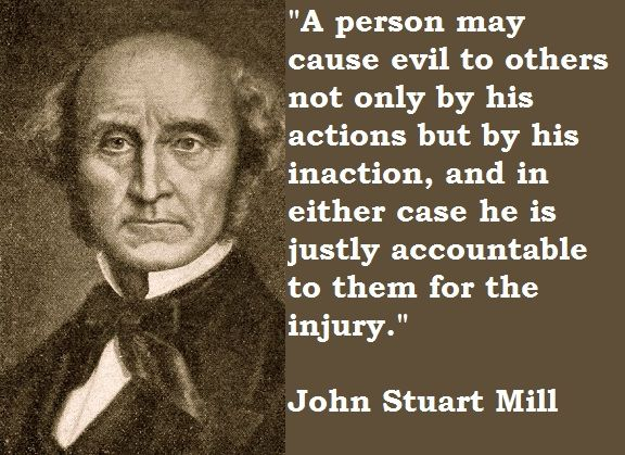 A person may cause evil to others not only by his actions but by his inaction, and in either case he is justly accountable to them for the injury.  ~John Stuart Mill