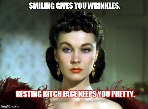 Resting bitch face keeps you pretty. I should be set well into my 80's! :D