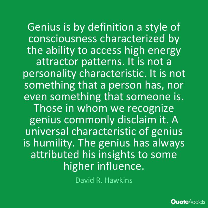 Genius is by definition a style of consciousness characterized by the ability to access high energy attractor patterns. It is not a personality characteristic. It is not something that a person has, nor even something that someone is. Those in whom we recognize genius commonly disclaim it. A universal characteristic of genius is humility. The genius has always attributed his insights to some higher influence. - David R. Hawkins #1