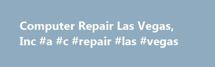 Computer Repair Las Vegas, Inc #a #c #repair #las #vegas http://california.remmont.com/computer-repair-las-vegas-inc-a-c-repair-las-vegas/  # (702) 608-2123 Welcome to Computer Repair Las Vegas, Inc. Webpage Computer Repair Las Vegas. Inc. has over 19 years expertise in building, servicing, and repairing Laptops and Desktops of every variety. Our focus is honesty and character, to build a life-lasting relationship with our clients. Through our efforts of utmost integrity, we have become…