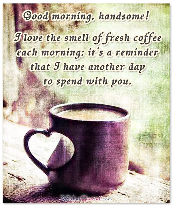 Good morning, handsome! I love the smell of fresh coffee each morning; it's a reminder that I have another day to spend with you.
