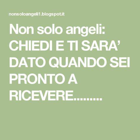 Non solo angeli: CHIEDI E TI SARA' DATO QUANDO SEI PRONTO A RICEVERE.........