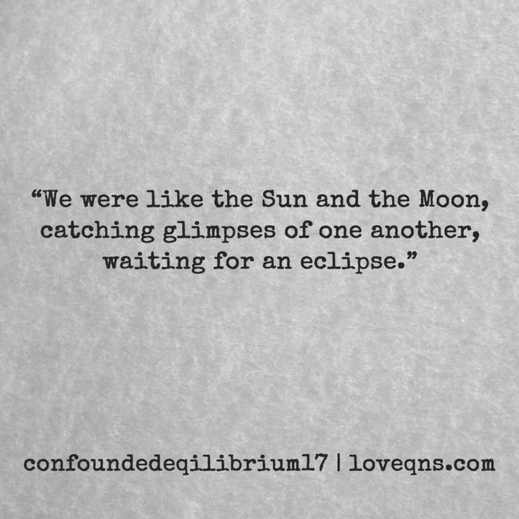 """We were like the Sun and the Moon, catching glimpses of one another, waiting for an eclipse."" – confoundedeqilibrium17 *  loveqns, loveqns.com, passion, desire, lust, romance, romanticism, longing, devotion, paramour, amour, quote, quotes, story, love, poetry, heartbreak, heartbroken,"