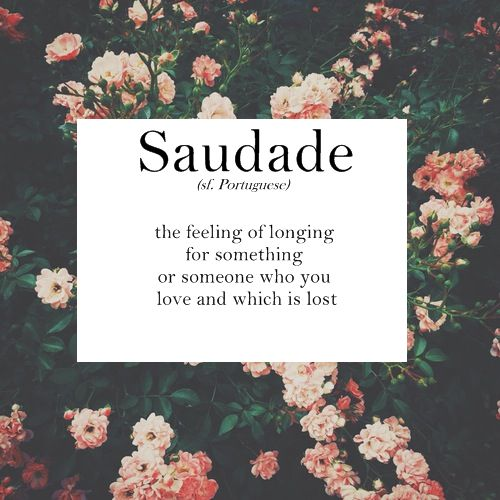 saudade - the feeling of longing for something or someone who you love and which is lost