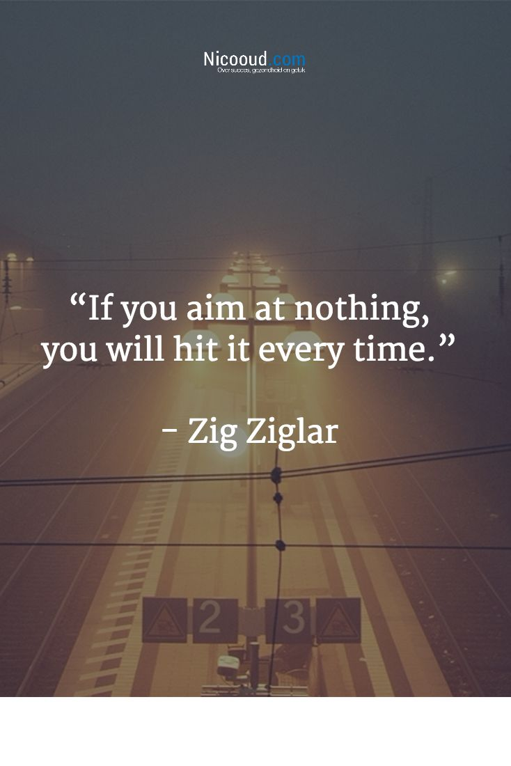 """""""If you aim at nothing, you will hit it every time.""""   - Zig Ziglar"""