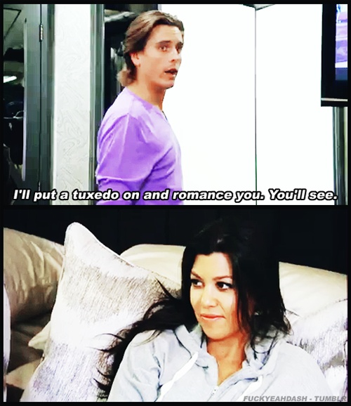 you can romance me whenever you want, Scott Disick.