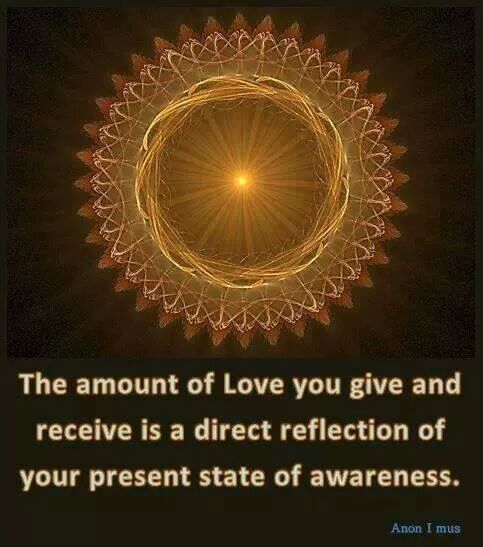 "~ ""The amount of Love you give and receive is a direct reflection of you present state of awareness"" ~"