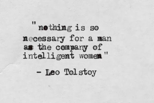 nothing is so necessary for a man as the company of intelligent women -leo tolstoy