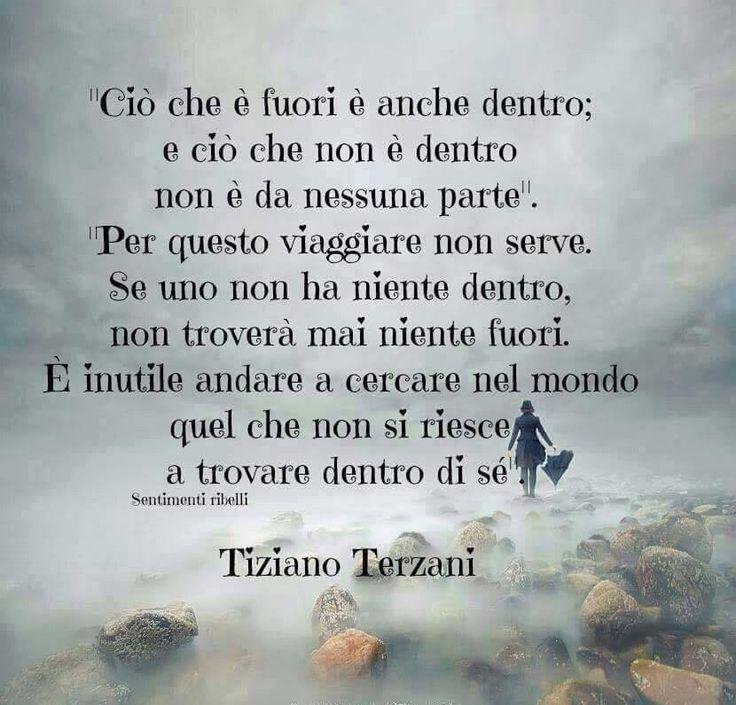 E' inutile andare a cercare nel mondo quello che non si ha dentro di sè - Tiziano Terzani.