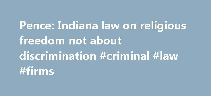"""Pence: Indiana law on religious freedom not about discrimination #criminal #law #firms http://law.remmont.com/pence-indiana-law-on-religious-freedom-not-about-discrimination-criminal-law-firms/  #indiana law # Pence Indiana law on religious freedom not about discrimination. not going to change Indiana Gov. Mike Pence said Sunday that a new state law that attempts to protect long-standing religious freedoms """"is not about discrimination"""" and that […]"""