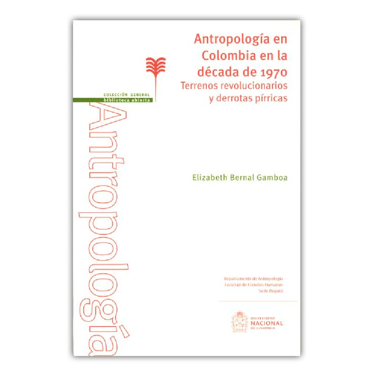 Antropología en Colombia en la década de 1970 – Elizabeth Bernal Gamboa – Universidad Nacional de Colombia www.librosyeditores.com Editores y distribuidores.