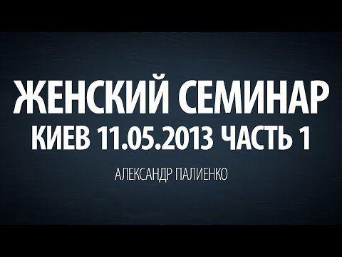 Женский семинар. Часть 1 (Киев 11.05.2013) Александр Палиенко. - YouTube
