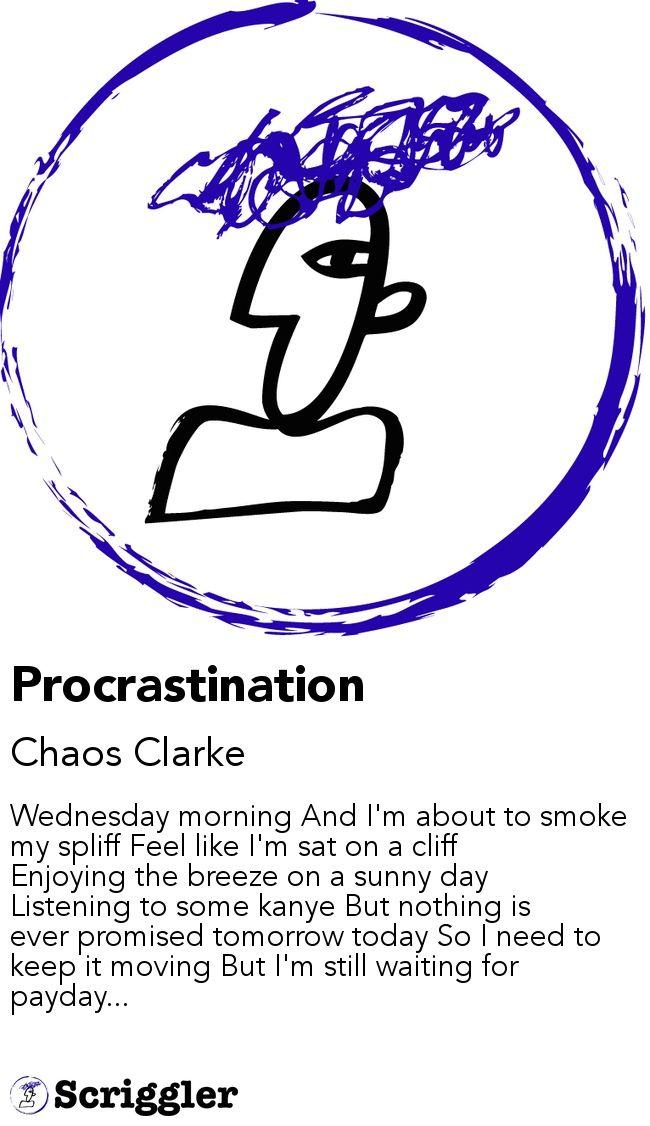 Procrastination by Chaos Clarke https://scriggler.com/detailPost/story/45152 Wednesday morning And I'm about to smoke my spliff Feel like I'm sat on a cliff Enjoying the breeze on a sunny day Listening to some kanye But nothing is ever promised tomorrow today So I need to keep it moving But I'm still waiting for payday...
