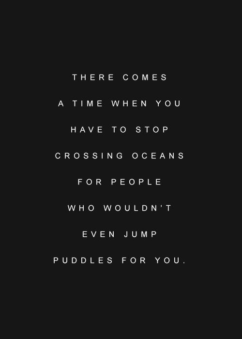 There comes a time when you have to stop crossing oceans for people who wouldn't even jump puddles for you