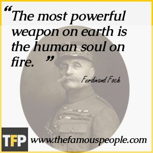 "'The most powerful weapon on earth is the human soul on fire.""  Ferdinand Foch    I think he means your powerful energy system and spirit.  This is why I call it a secret weapon.  Learn to use it in my workbook.  innerdrop.com"