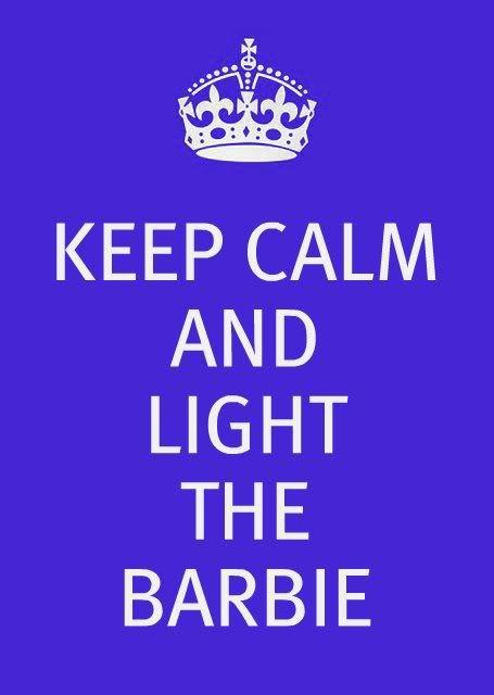 Keep Calm & Light The Barbie