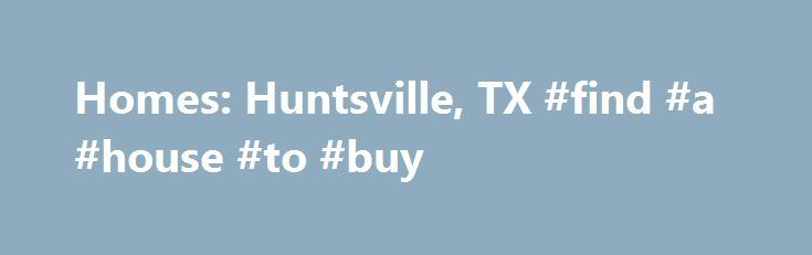 Homes: Huntsville, TX #find #a #house #to #buy http://property.nef2.com/homes-huntsville-tx-find-a-house-to-buy/  Homes: Huntsville, TX Why use Zillow? Zillow helps you find the newest Huntsville real estate listings. By analyzing information on thousands of single family homes for sale in Huntsville, Texas and across the United States, we calculate home values (Zestimates) and the Zillow Home Value Price Index for Huntsville proper, its neighborhoods, and surrounding areas. There are…