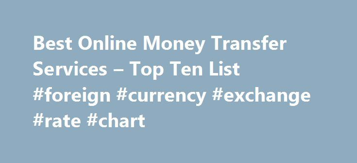 Best Online Money Transfer Services – Top Ten List #foreign #currency #exchange #rate #chart http://currency.remmont.com/best-online-money-transfer-services-top-ten-list-foreign-currency-exchange-rate-chart/  #online currency transfer # Best Online Money Transfer Services These are the best services for transferring money between two people. Services like this initially took hold as consumers needed a service where they could quickly and efficiently transfer money for online purchases such…