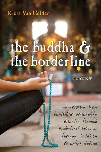 The Buddha and the Borderline: My Recovery from Borderline Personality Disorder through Dialectical Behavior Therapy, Buddhism, and Online Dating by Kiera Van Gelder