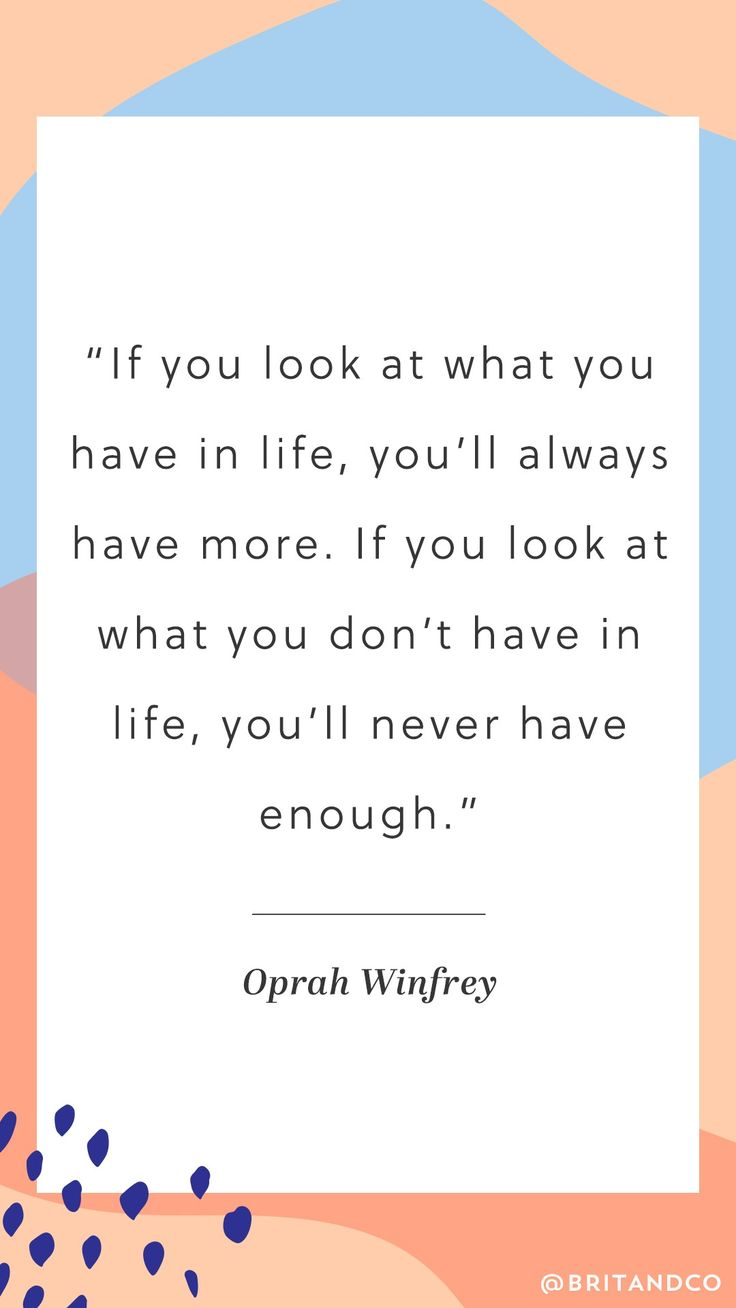 """If you look at what you have in life, you'll always have more. If you look at what you don't have in life, you'll never have enough."" - Oprah Winfrey"