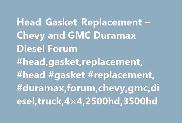 Head Gasket Replacement – Chevy and GMC Duramax Diesel Forum #head,gasket,replacement, #head #gasket #replacement, #duramax,forum,chevy,gmc,diesel,truck,4×4,2500hd,3500hd http://broadband.nef2.com/head-gasket-replacement-chevy-and-gmc-duramax-diesel-forum-headgasketreplacement-head-gasket-replacement-duramaxforumchevygmcdieseltruck4x42500hd3500hd/  # Head Gasket Replacement So I've been dealing with the hard rad hose problem in my truck for the last while and I've deduced that my head…