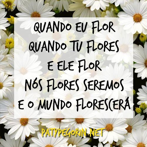 Quando eu flor Quando tu flores E ele flor Nós flores seremos E o mundo florescerá  Plante-se - Libere todo o potencial que habita em você: http://patypegorin.net/plante-se/ ◄