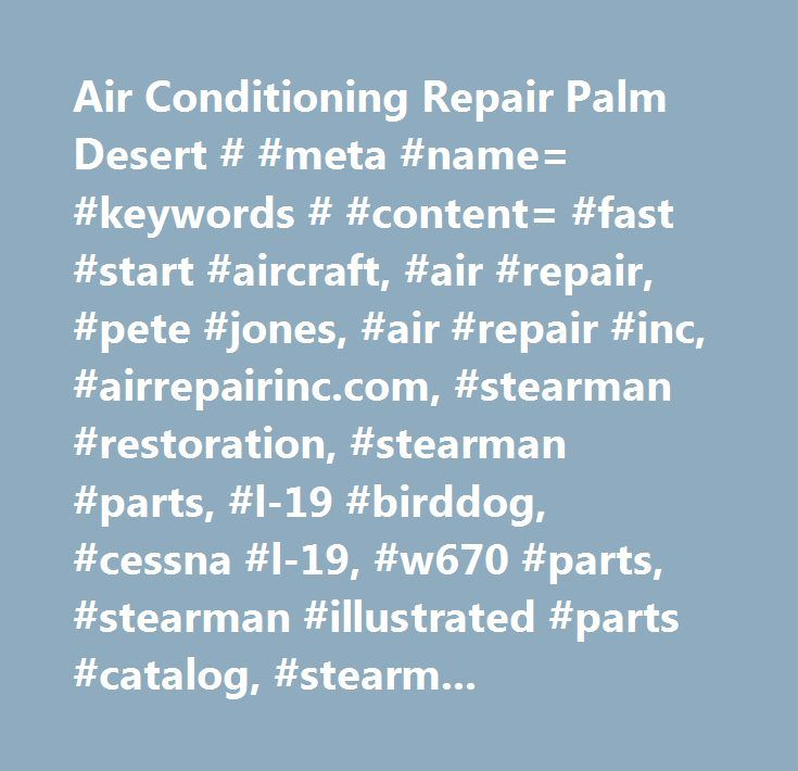 Air Conditioning Repair Palm Desert # #meta #name= #keywords # #content= #fast #start #aircraft, #air #repair, #pete #jones, #air #repair #inc, #airrepairinc.com, #stearman #restoration, #stearman #parts, #l-19 #birddog, #cessna #l-19, #w670 #parts, #stearman #illustrated #parts #catalog, #stearman #restoration, #l-19 #parts #catalog, #l-19 #restoration, #stearman #for #sale, #l-19 #for #sale, #jacobs #parts, #r755 #parts, #continental #w670 #parts, #jacobs #overhaul, #w670 #overhaul…