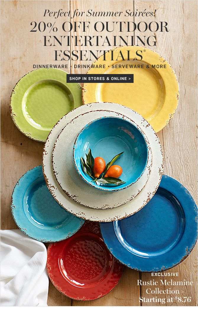 Perfect for Summer Soirées! 20% OFF OUTDOOR ENTERTAINING ESSENTIALS* DINNERWARE • DRINKWARE • SERVEWARE & MORE - SHOP IN STORES & ONLINE - EXCLUSIVE - Rustic Melamine Collection, Starting at $8.76