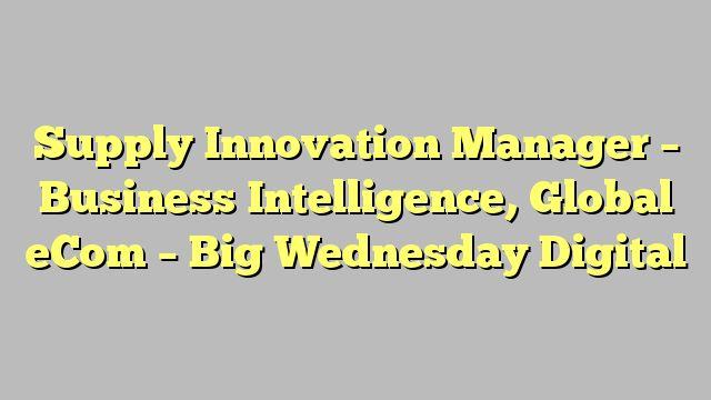 Supply Innovation Manager - Business Intelligence, Global eCom - Big Wednesday Digital