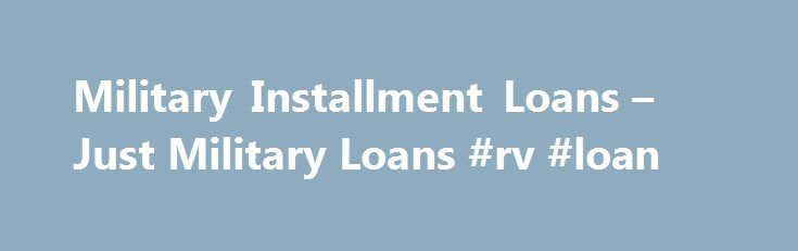Military Installment Loans – Just Military Loans #rv #loan http://loan-credit.nef2.com/military-installment-loans-just-military-loans-rv-loan/  #installment loan # Military Installment Loans Personal loans up to $10,000. Fixed monthly payments. Over 50,000 loans made to all credit levels. Military personnel need to use a service they can trust when looking for installment loans. At Just Military Loans, we re devoted to serving those who serve. That s why we ve worked hard to create…