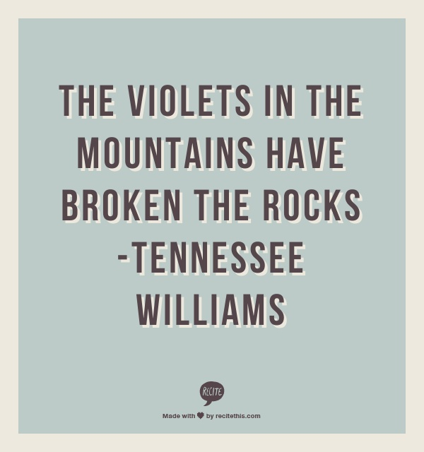 The violets in the mountains have broken the rocks            -Tennessee Williams