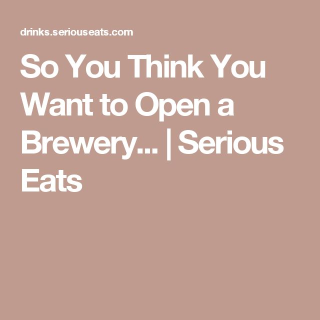 So You Think You Want to Open a Brewery... | Serious Eats