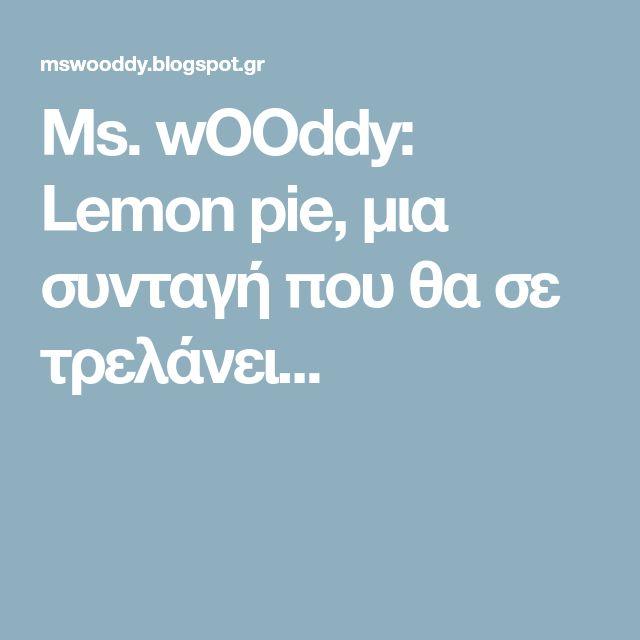 Ms. wOOddy: Lemon pie, μια συνταγή που θα σε τρελάνει...